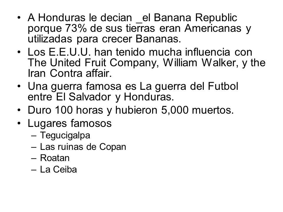 A Honduras le decian _el Banana Republic porque 73% de sus tierras eran Americanas y utilizadas para crecer Bananas. Los E.E.U.U. han tenido mucha inf