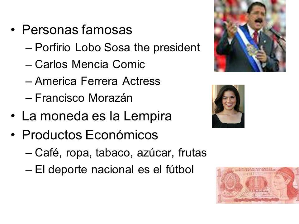 Personas famosas –Porfirio Lobo Sosa the president –Carlos Mencia Comic –America Ferrera Actress –Francisco Morazán La moneda es la Lempira Productos