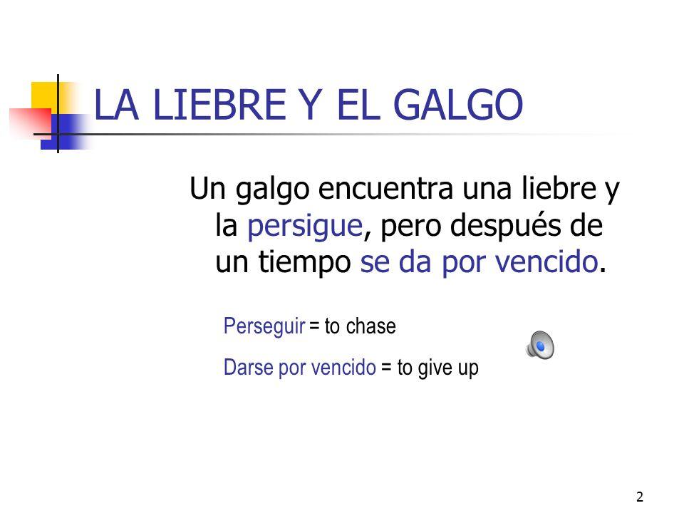 2 LA LIEBRE Y EL GALGO Un galgo encuentra una liebre y la persigue, pero después de un tiempo se da por vencido.