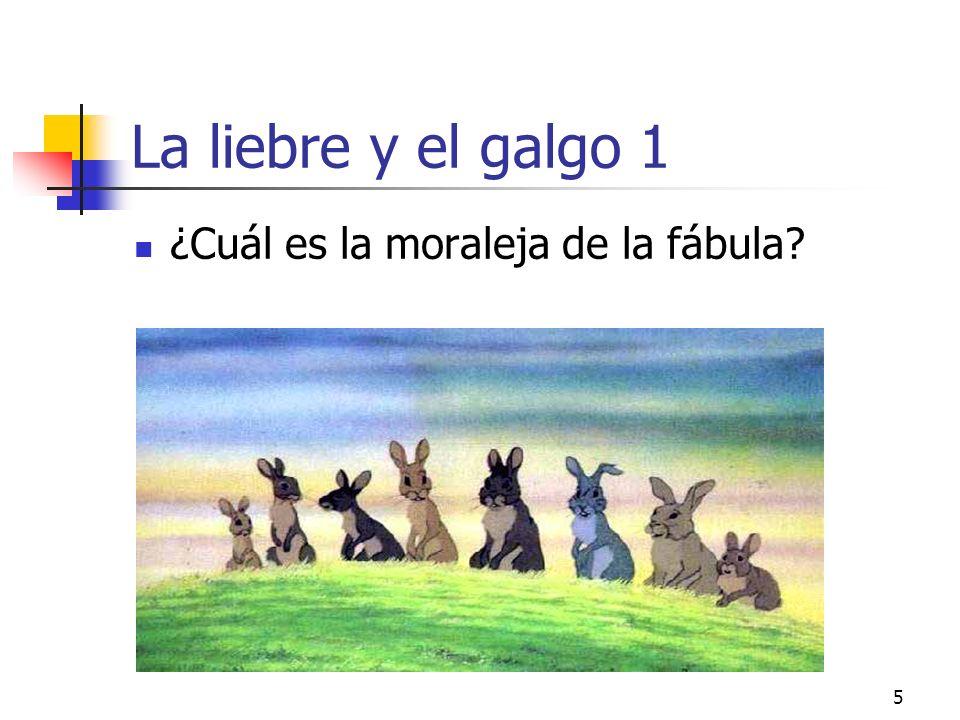 4 La liebre y el galgo El galgo responde: Tú no ves la diferencia entre los dos: yo solo corro para alcanzar mi comida, la liebre corre por su vida. A