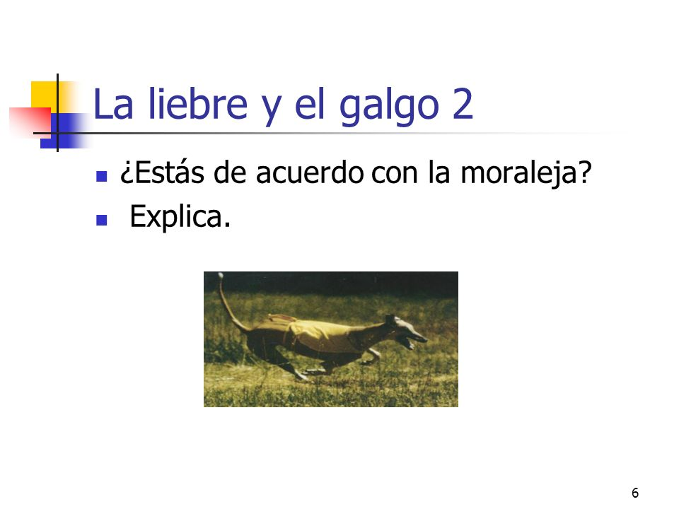 6 La liebre y el galgo 2 ¿Estás de acuerdo con la moraleja? Explica.