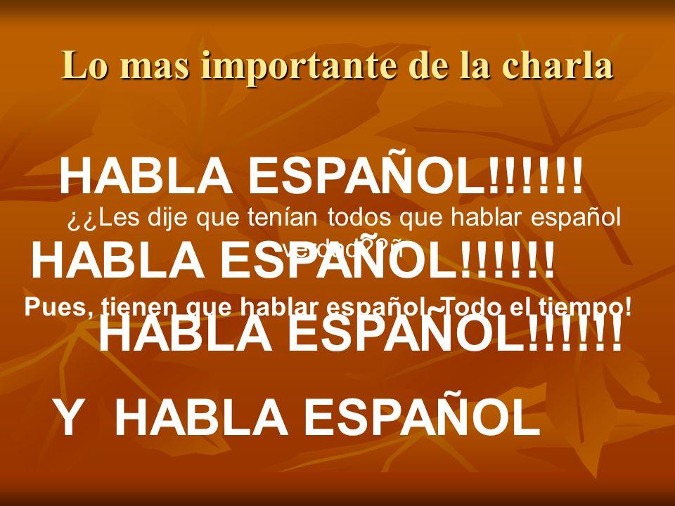 Lo mas importante de la charla HABLA ESPAÑOL!!!!!! HABLA ESPAÑOL!!!!!! HABLA ESPAÑOL!!!!!! Y HABLA ESPAÑOL ¿¿Les dije que tenían todos que hablar espa