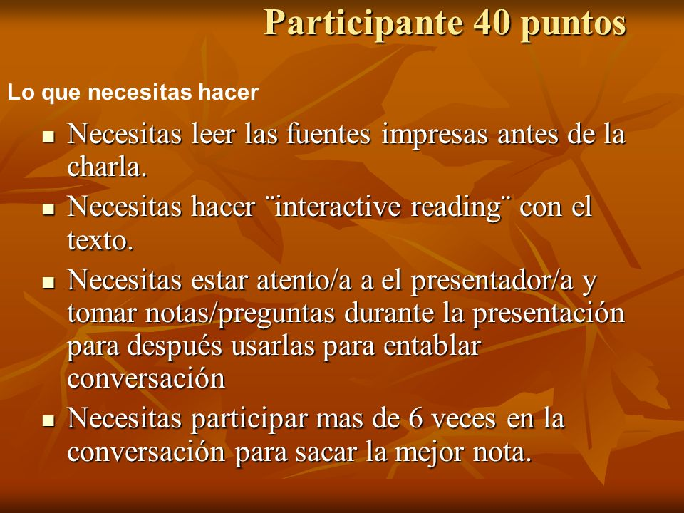 Participante 40 puntos Necesitas leer las fuentes impresas antes de la charla. Necesitas hacer ¨interactive reading¨ con el texto. Necesitas estar ate