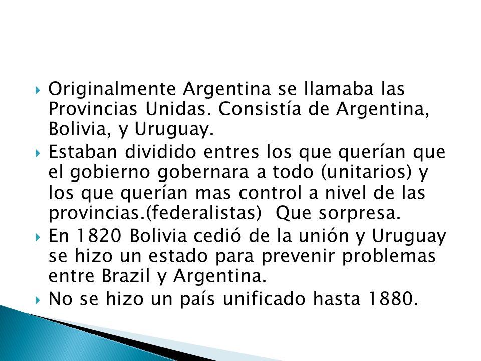Originalmente Argentina se llamaba las Provincias Unidas. Consistía de Argentina, Bolivia, y Uruguay. Estaban dividido entres los que querían que el g