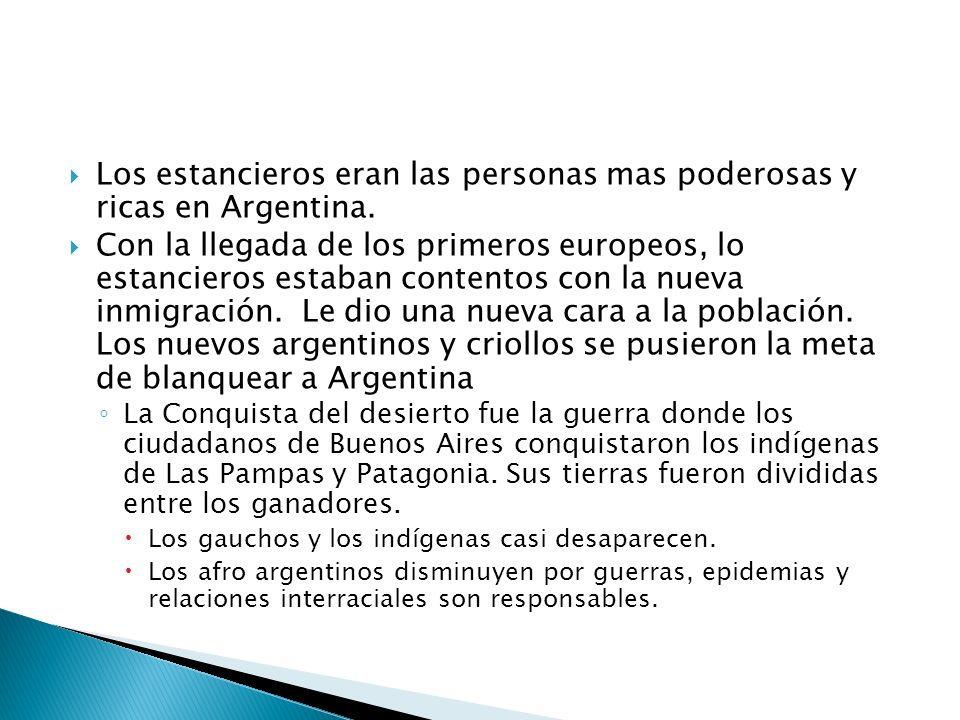Los estancieros eran las personas mas poderosas y ricas en Argentina. Con la llegada de los primeros europeos, lo estancieros estaban contentos con la