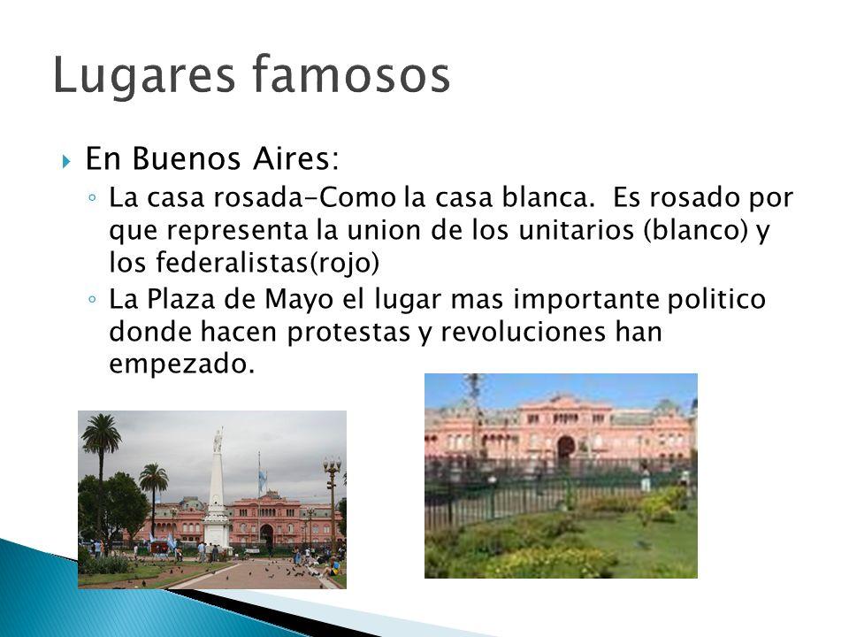 En Buenos Aires: La casa rosada-Como la casa blanca. Es rosado por que representa la union de los unitarios (blanco) y los federalistas(rojo) La Plaza