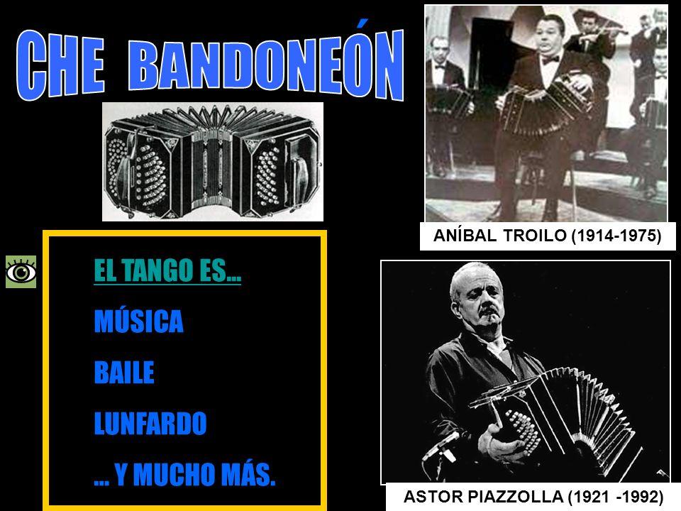 ´ ANÍBAL TROILO (1914-1975) ASTOR PIAZZOLLA (1921 -1992) EL TANGO ES... EL TANGO ES... MÚSICA BAILE LUNFARDO … Y MUCHO MÁS.