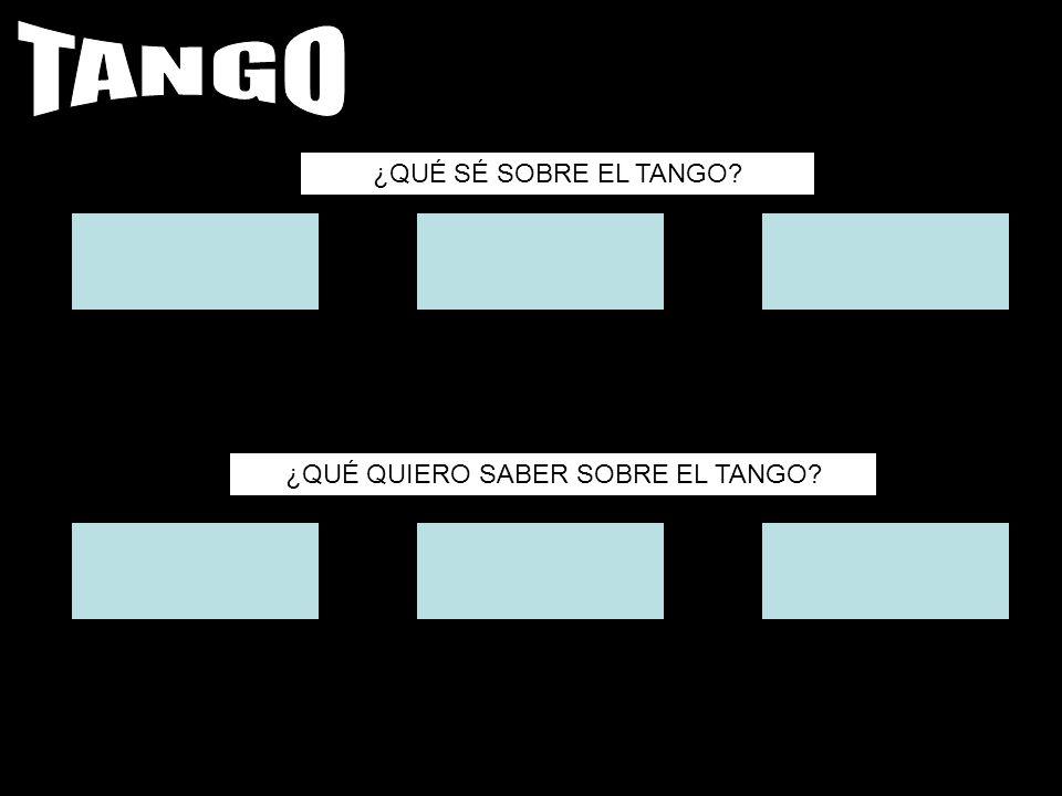 ¿QUÉ SÉ SOBRE EL TANGO? ¿QUÉ QUIERO SABER SOBRE EL TANGO?