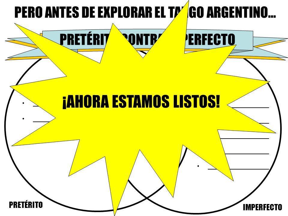 PERO ANTES DE EXPLORAR EL TANGO ARGENTINO… PRETÉRITO IMPERFECTO _________________ _______________ PRESENTE CONTRA PASADO PRETÉRITO CONTRA IMPERFECTO ¡
