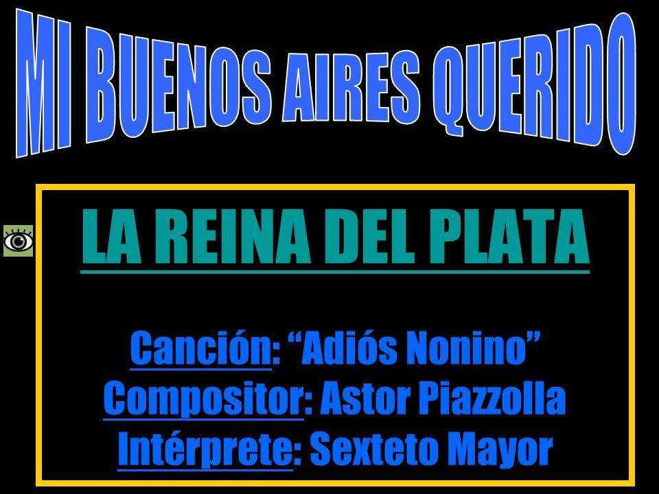 LA REINA DEL PLATA LA REINA DEL PLATA Canción: Adiós Nonino Compositor: Astor Piazzolla Intérprete: Sexteto Mayor