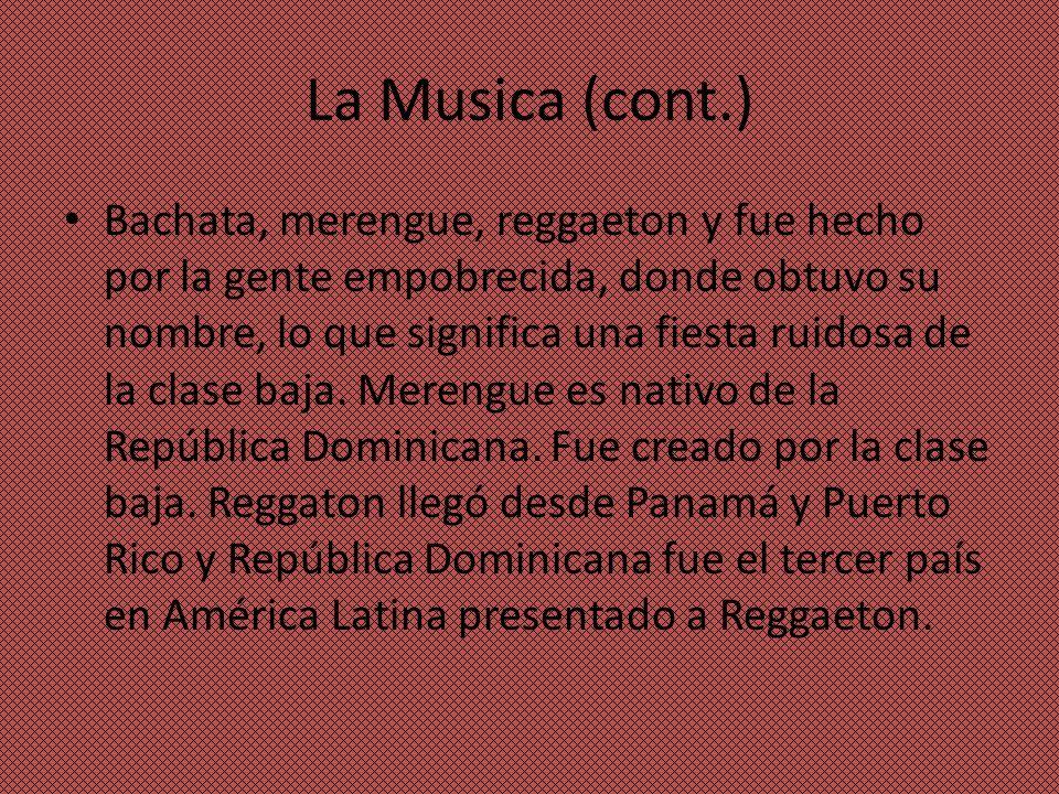 La Musica (cont.) Bachata, merengue, reggaeton y fue hecho por la gente empobrecida, donde obtuvo su nombre, lo que significa una fiesta ruidosa de la clase baja.