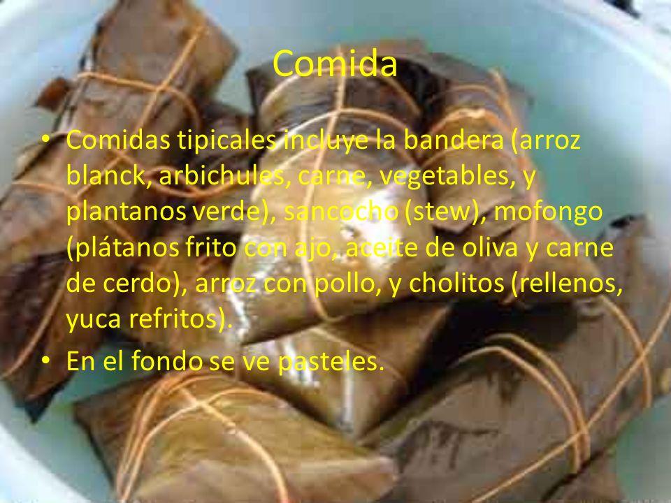 Comida Comidas tipicales incluye la bandera (arroz blanck, arbichules, carne, vegetables, y plantanos verde), sancocho (stew), mofongo (plátanos frito con ajo, aceite de oliva y carne de cerdo), arroz con pollo, y cholitos (rellenos, yuca refritos).