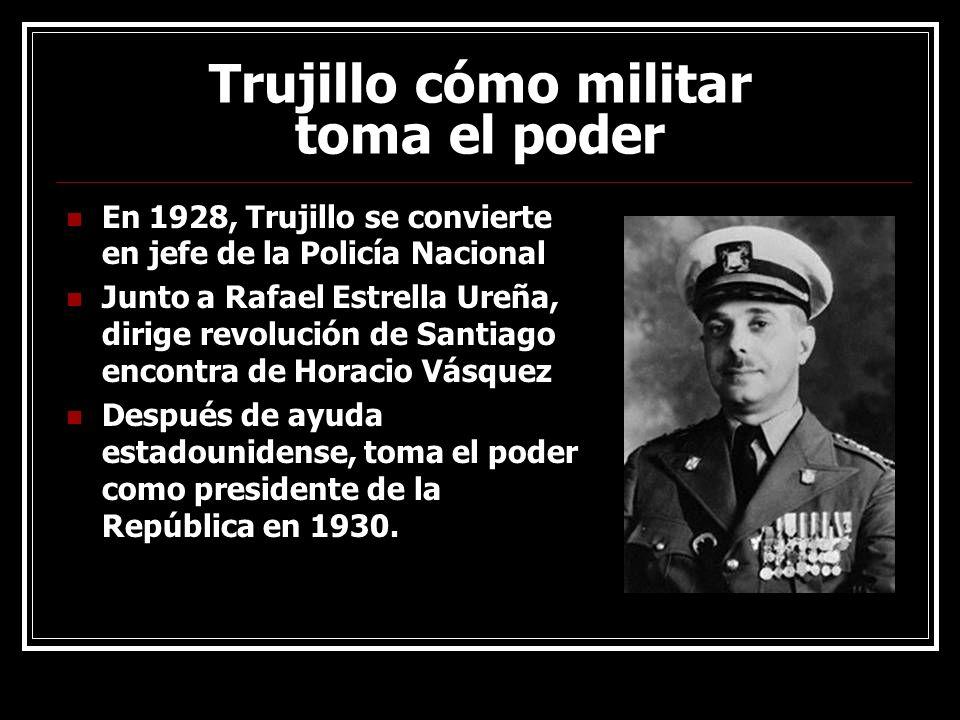 Trujillo cómo militar toma el poder En 1928, Trujillo se convierte en jefe de la Policía Nacional Junto a Rafael Estrella Ureña, dirige revolución de