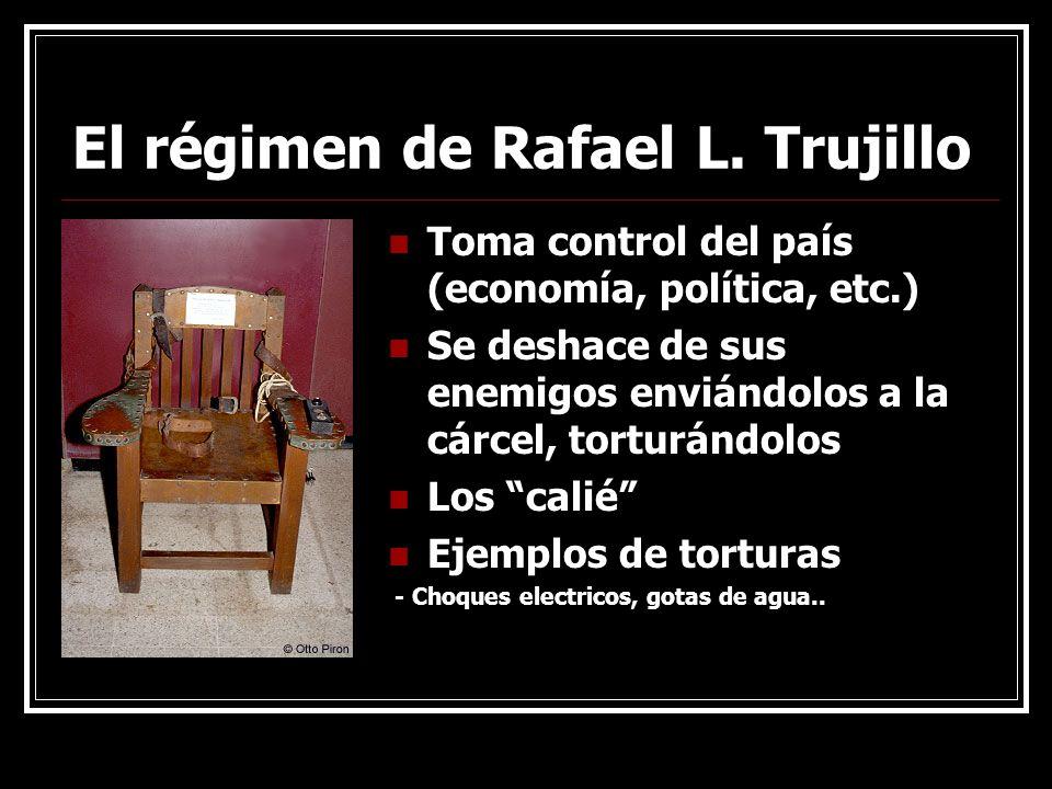 El régimen de Rafael L. Trujillo Toma control del país (economía, política, etc.) Se deshace de sus enemigos enviándolos a la cárcel, torturándolos Lo