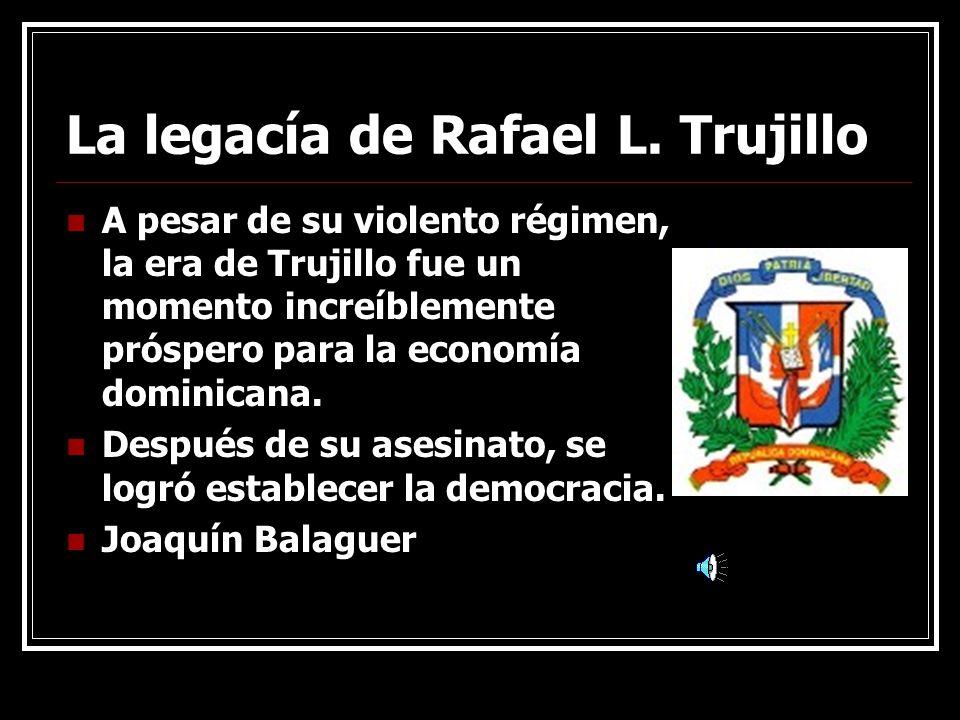 La legacía de Rafael L. Trujillo A pesar de su violento régimen, la era de Trujillo fue un momento increíblemente próspero para la economía dominicana