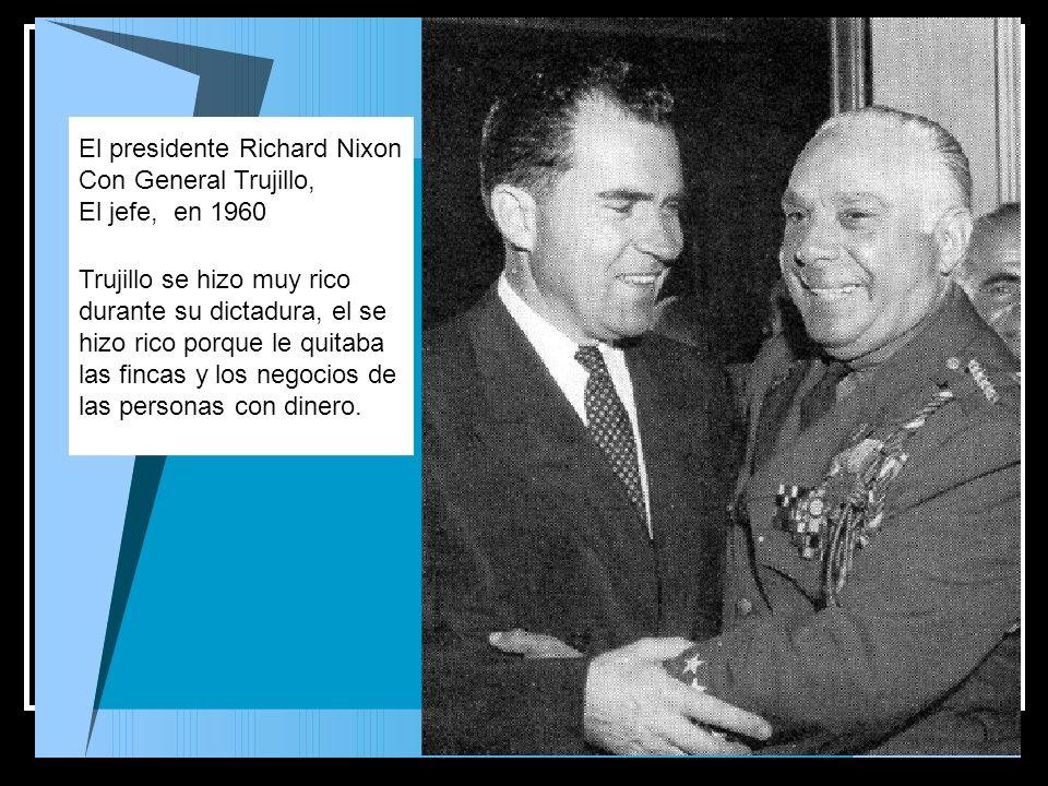 El presidente Richard Nixon Con General Trujillo, El jefe, en 1960 Trujillo se hizo muy rico durante su dictadura, el se hizo rico porque le quitaba l