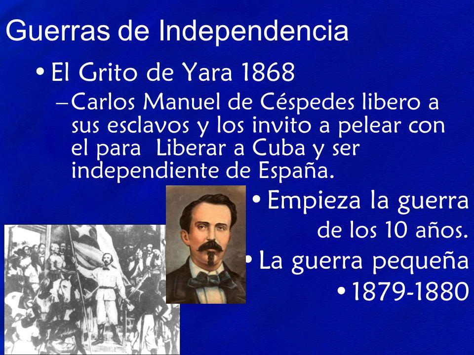 Guerras de Independencia El Grito de Yara 1868 –Carlos Manuel de Céspedes libero a sus esclavos y los invito a pelear con el para Liberar a Cuba y ser