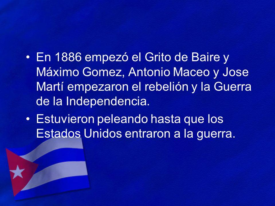 En 1886 empezó el Grito de Baire y Máximo Gomez, Antonio Maceo y Jose Martí empezaron el rebelión y la Guerra de la Independencia. Estuvieron peleando