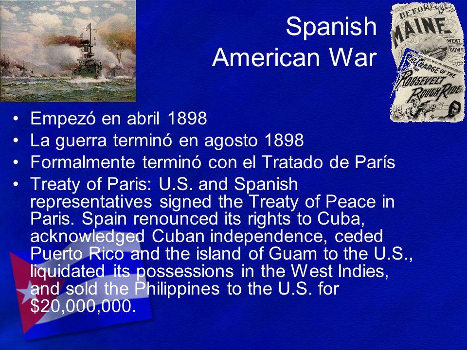 Spanish American War Empezó en abril 1898 La guerra terminó en agosto 1898 Formalmente terminó con el Tratado de París Treaty of Paris: U.S. and Spani