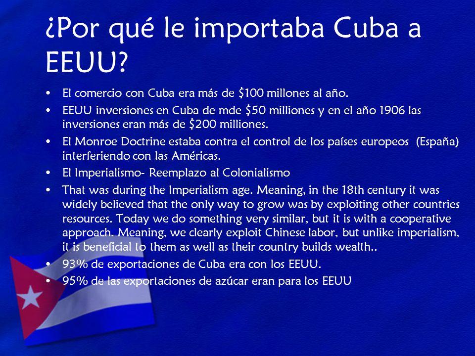 ¿Por qué le importaba Cuba a EEUU? El comercio con Cuba era más de $100 millones al año. EEUU inversiones en Cuba de mde $50 milliones y en el año 190