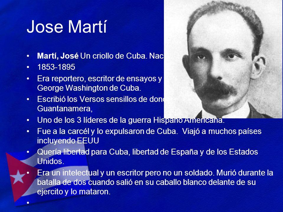 Jose Martí Martí, José Un criollo de Cuba. Nació de padres españoles. 1853-1895 Era reportero, escritor de ensayos y poeta. Es conocido como el George