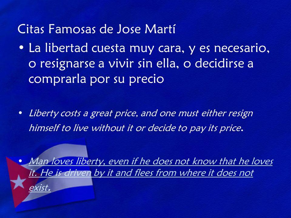 Citas Famosas de Jose Martí La libertad cuesta muy cara, y es necesario, o resignarse a vivir sin ella, o decidirse a comprarla por su precio Liberty