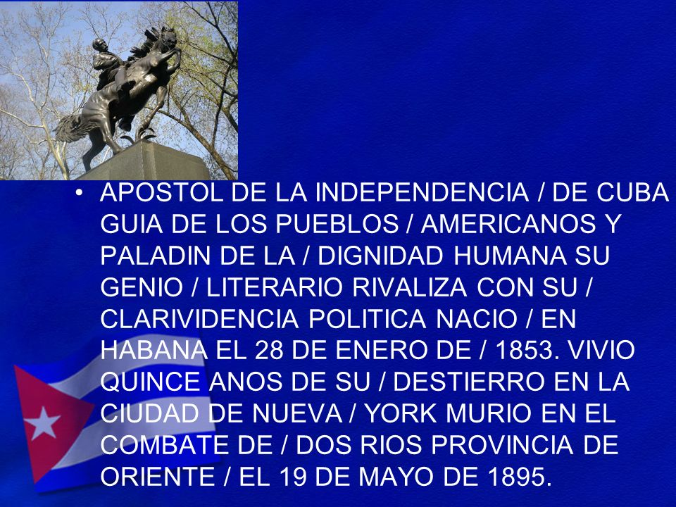 APOSTOL DE LA INDEPENDENCIA / DE CUBA GUIA DE LOS PUEBLOS / AMERICANOS Y PALADIN DE LA / DIGNIDAD HUMANA SU GENIO / LITERARIO RIVALIZA CON SU / CLARIV