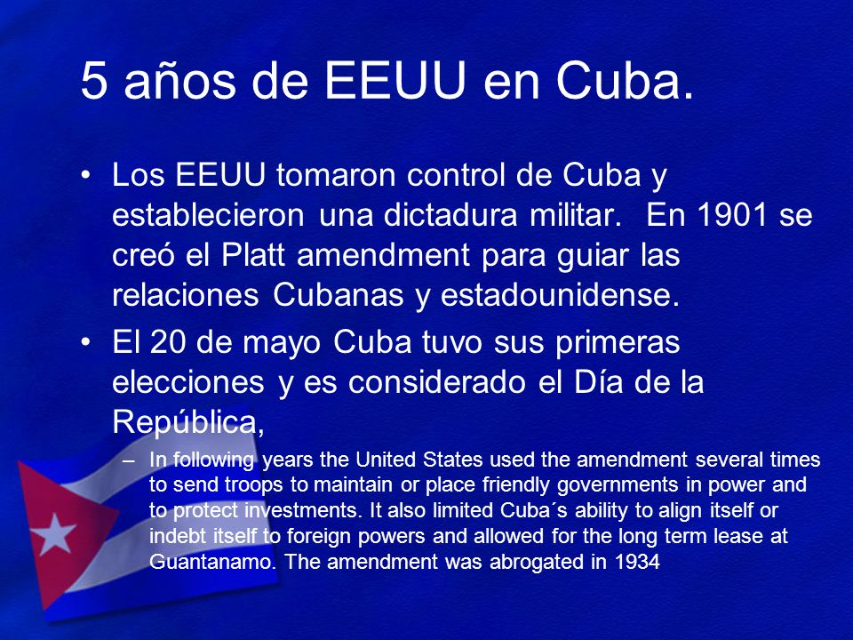 5 años de EEUU en Cuba. Los EEUU tomaron control de Cuba y establecieron una dictadura militar. En 1901 se creó el Platt amendment para guiar las rela