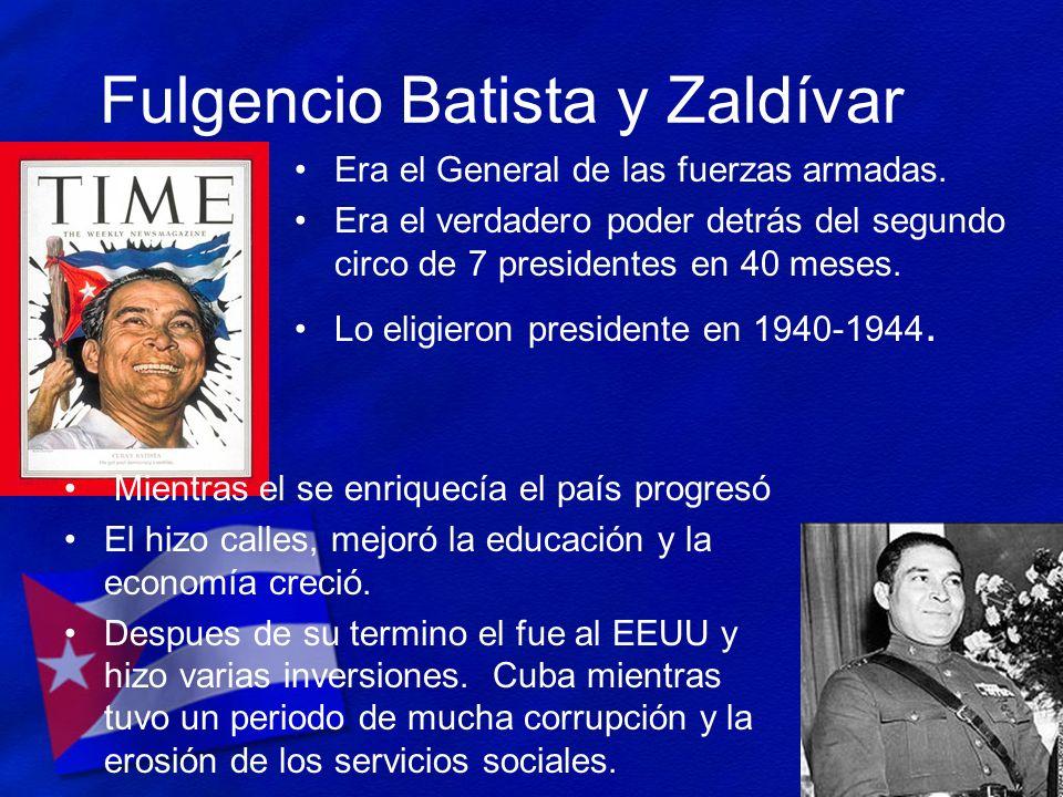Fulgencio Batista y Zaldívar Era el General de las fuerzas armadas. Era el verdadero poder detrás del segundo circo de 7 presidentes en 40 meses. Lo e