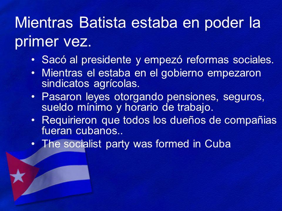 Mientras Batista estaba en poder la primer vez. Sacó al presidente y empezó reformas sociales. Mientras el estaba en el gobierno empezaron sindicatos