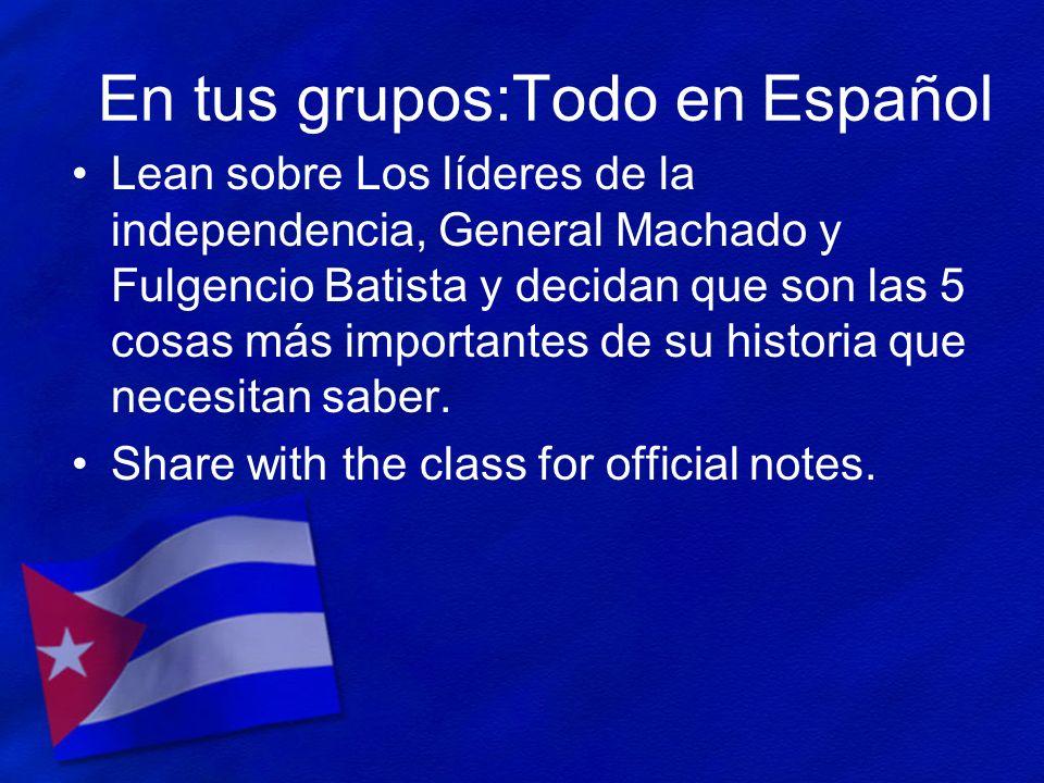 En tus grupos:Todo en Español Lean sobre Los líderes de la independencia, General Machado y Fulgencio Batista y decidan que son las 5 cosas más import