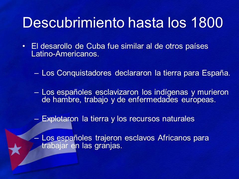 Descubrimiento hasta los 1800 El desarollo de Cuba fue similar al de otros países Latino-Americanos. –Los Conquistadores declararon la tierra para Esp