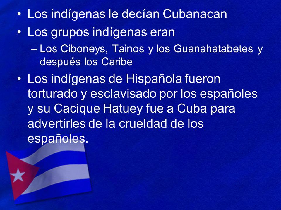 Los indígenas le decían Cubanacan Los grupos indígenas eran –Los Ciboneys, Tainos y los Guanahatabetes y después los Caribe Los indígenas de Hispañola