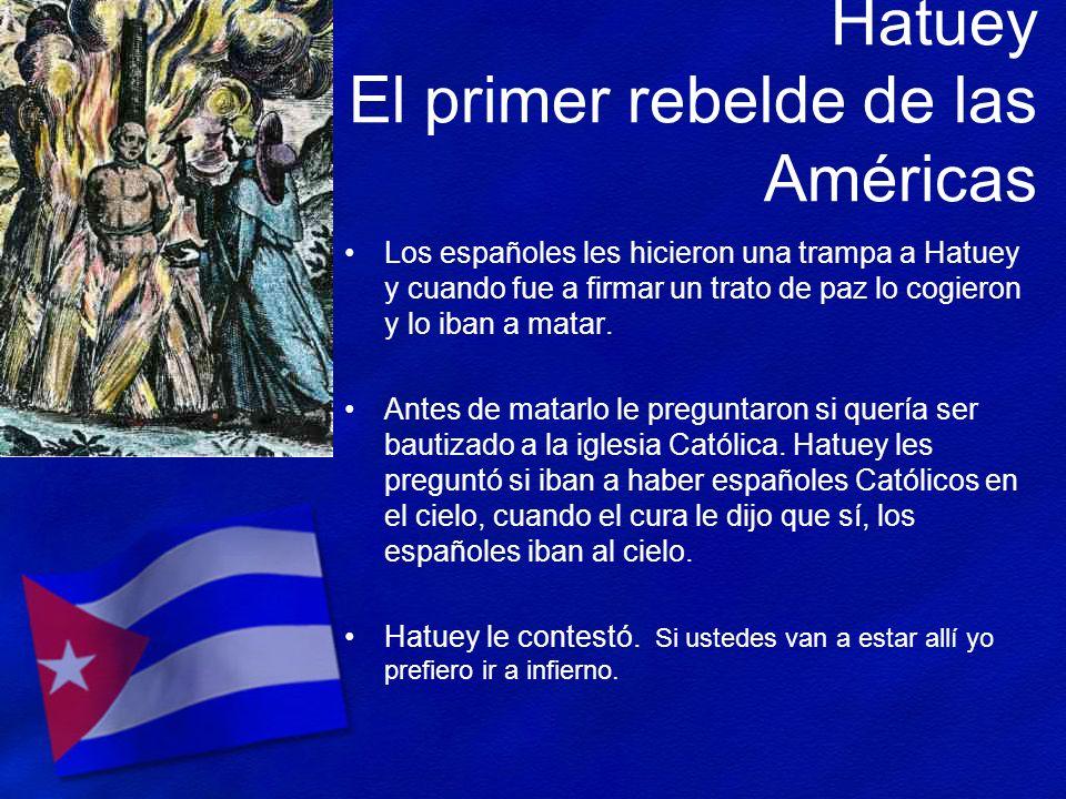 Hatuey El primer rebelde de las Américas Los españoles les hicieron una trampa a Hatuey y cuando fue a firmar un trato de paz lo cogieron y lo iban a