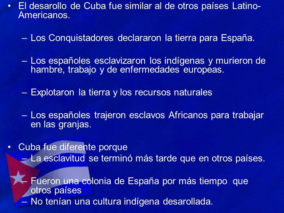 El desarollo de Cuba fue similar al de otros países Latino- Americanos. –Los Conquistadores declararon la tierra para España. –Los españoles esclaviza