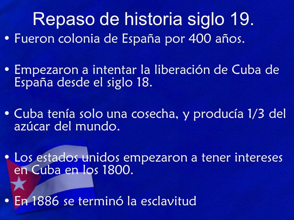 Repaso de historia siglo 19. Fueron colonia de España por 400 años. Empezaron a intentar la liberación de Cuba de España desde el siglo 18. Cuba tenía