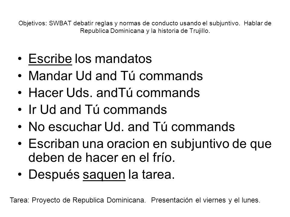 Objetivos: SWBAT debatir reglas y normas de conducto usando el subjuntivo. Hablar de Republica Dominicana y la historia de Trujillo. Escribe los manda
