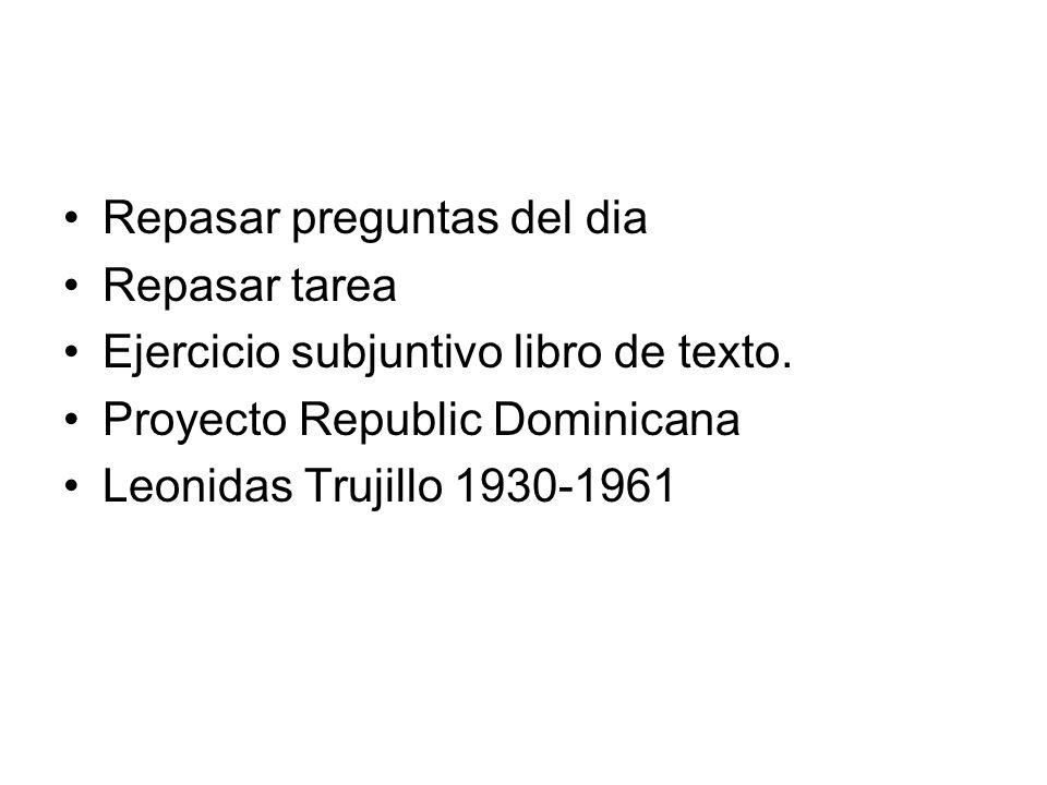 Repasar preguntas del dia Repasar tarea Ejercicio subjuntivo libro de texto. Proyecto Republic Dominicana Leonidas Trujillo 1930-1961