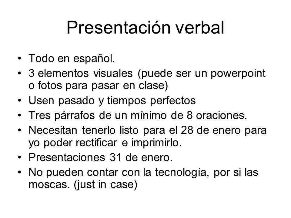 Presentación verbal Todo en español. 3 elementos visuales (puede ser un powerpoint o fotos para pasar en clase) Usen pasado y tiempos perfectos Tres p