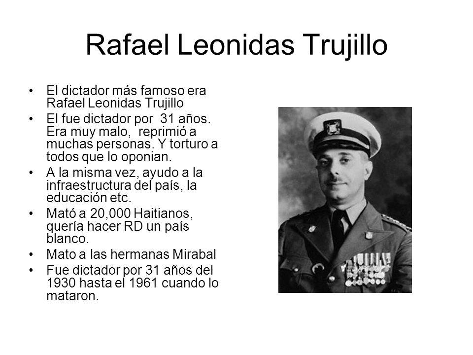Rafael Leonidas Trujillo El dictador más famoso era Rafael Leonidas Trujillo El fue dictador por 31 años. Era muy malo, reprimió a muchas personas. Y