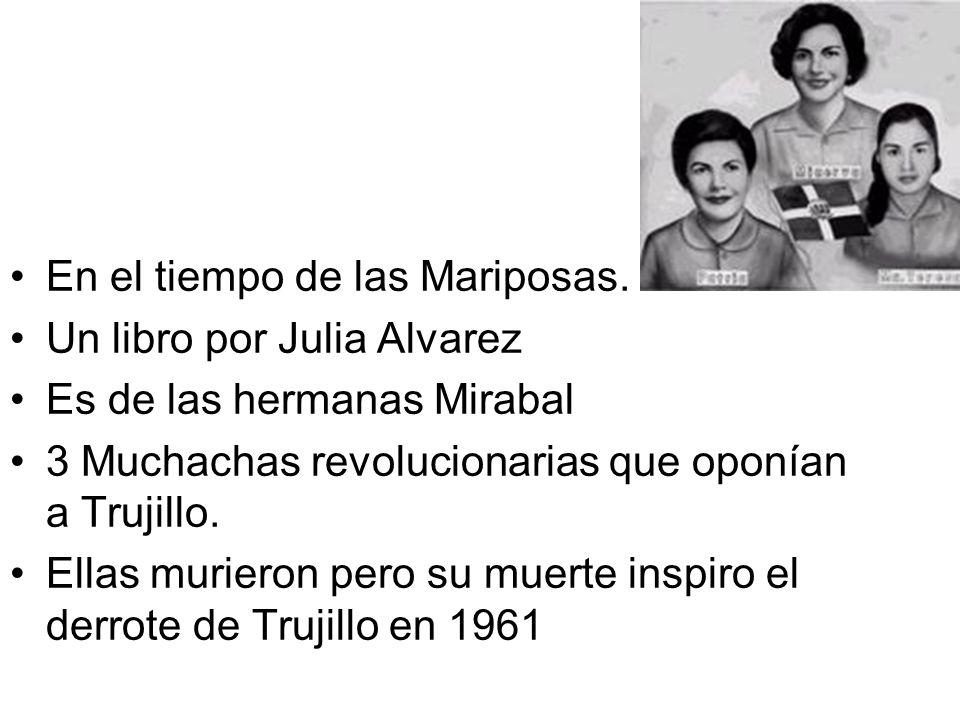 En el tiempo de las Mariposas. Un libro por Julia Alvarez Es de las hermanas Mirabal 3 Muchachas revolucionarias que oponían a Trujillo. Ellas muriero