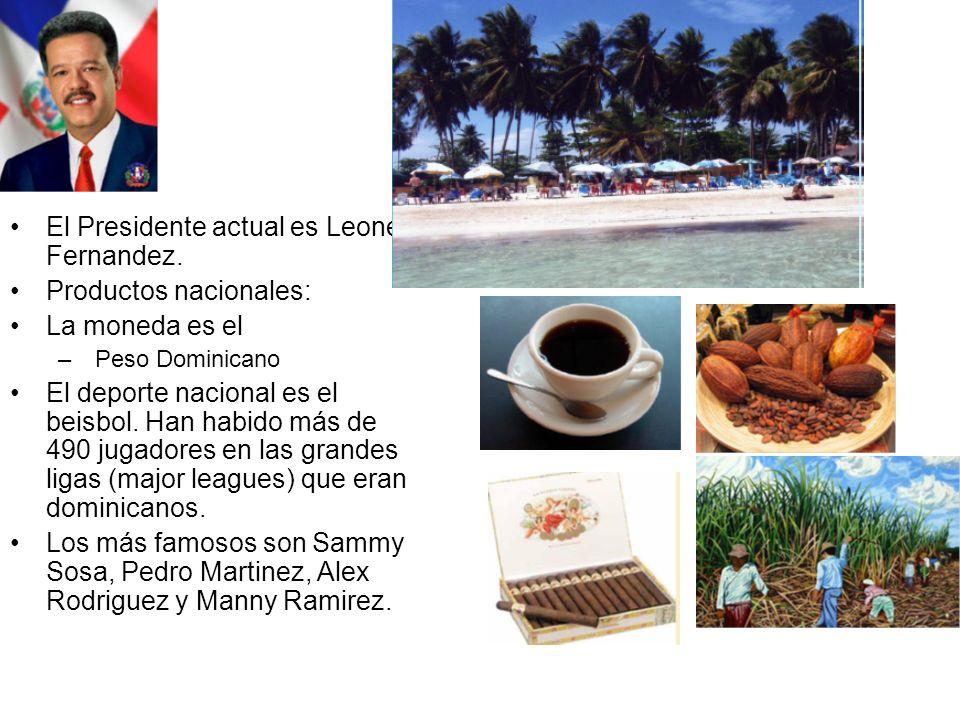 El Presidente actual es Leonel Fernandez. Productos nacionales: La moneda es el – Peso Dominicano El deporte nacional es el beisbol. Han habido más de
