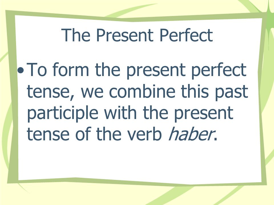 The Present Perfect To form the past participle of a verb in Spanish, you add -ado to the stem of -ar verbs and -ido to the stem of most -er/-ir verbs.