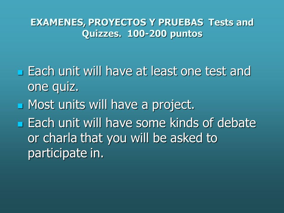 EXAMENES, PROYECTOS Y PRUEBAS Tests and Quizzes. 100-200 puntos Each unit will have at least one test and one quiz. Each unit will have at least one t
