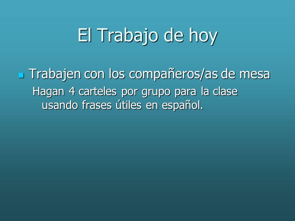El Trabajo de hoy Trabajen con los compañeros/as de mesa Trabajen con los compañeros/as de mesa Hagan 4 carteles por grupo para la clase usando frases útiles en español.