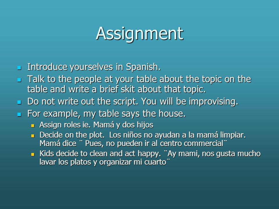 Assignment Introduce yourselves in Spanish. Introduce yourselves in Spanish. Talk to the people at your table about the topic on the table and write a