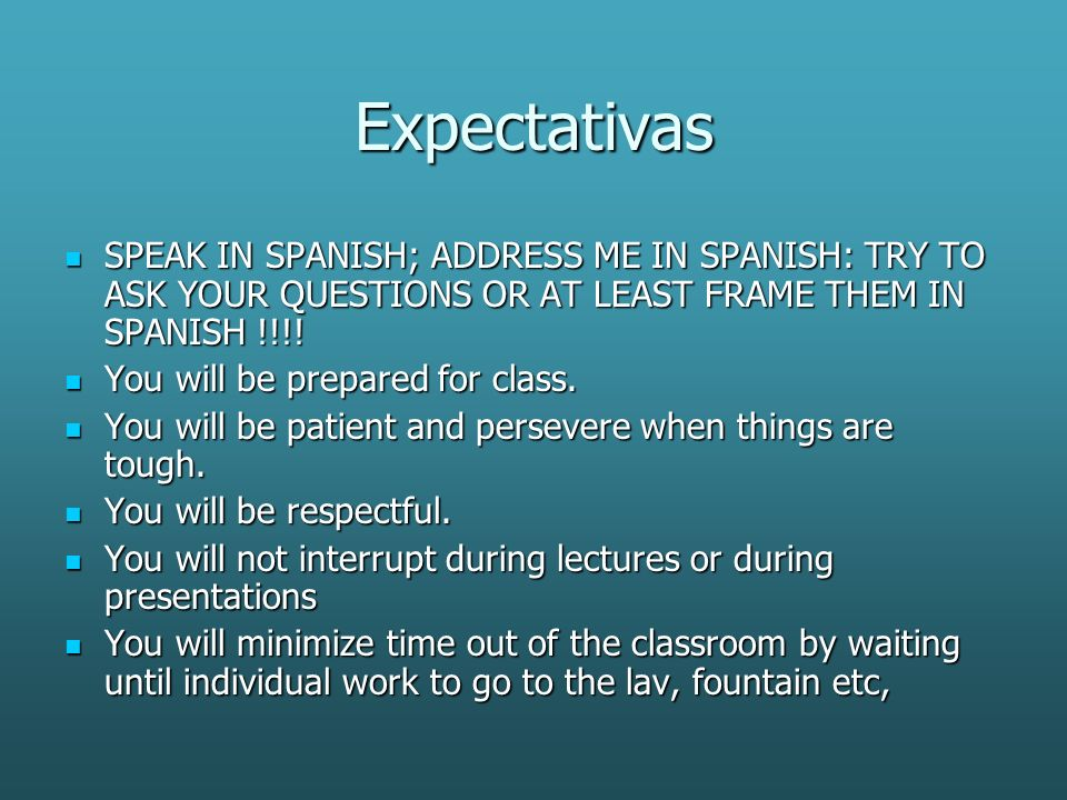 Expectativas SPEAK IN SPANISH; ADDRESS ME IN SPANISH: TRY TO ASK YOUR QUESTIONS OR AT LEAST FRAME THEM IN SPANISH !!!.