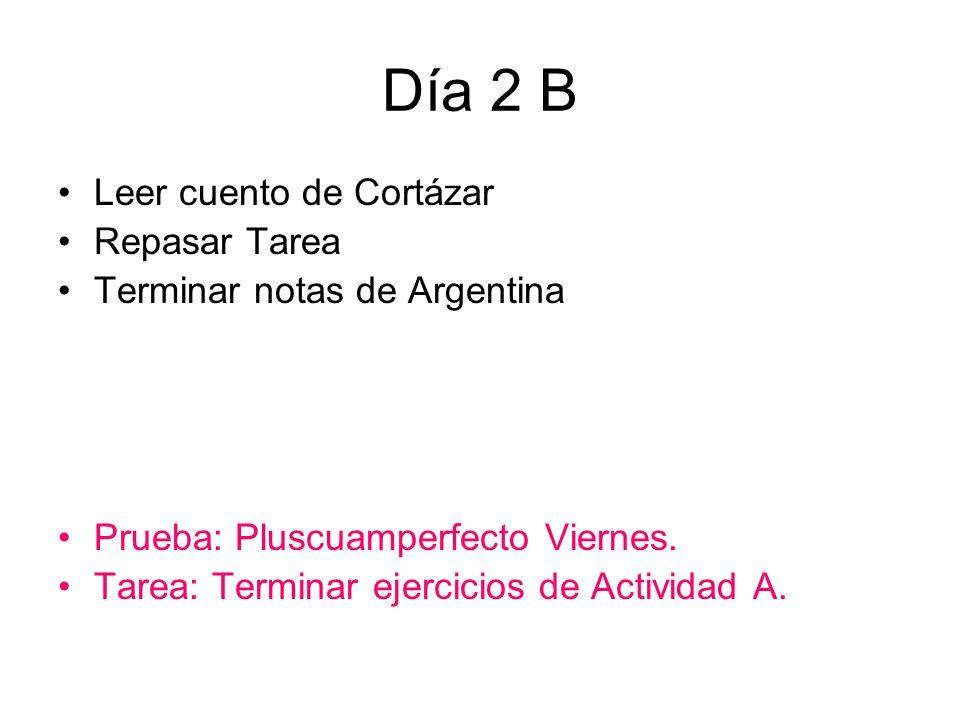 Día 2 B Leer cuento de Cortázar Repasar Tarea Terminar notas de Argentina Prueba: Pluscuamperfecto Viernes.
