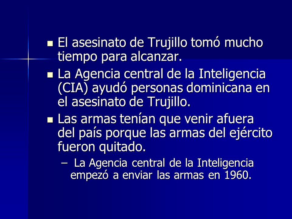 El asesinato de Trujillo tomó mucho tiempo para alcanzar. El asesinato de Trujillo tomó mucho tiempo para alcanzar. La Agencia central de la Inteligen