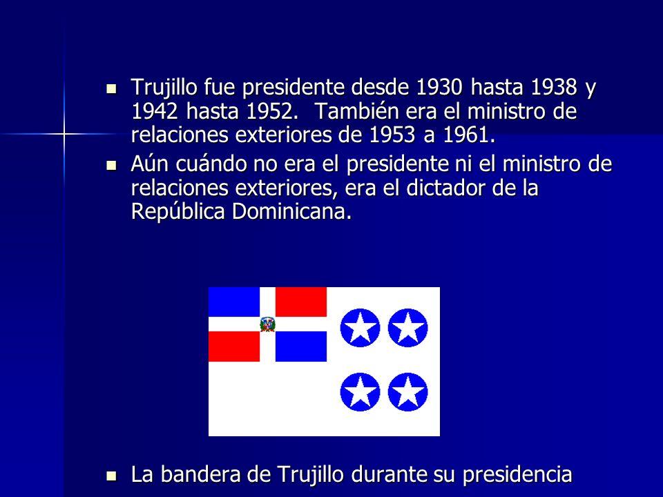 Trujillo fue presidente desde 1930 hasta 1938 y 1942 hasta 1952. También era el ministro de relaciones exteriores de 1953 a 1961. Trujillo fue preside